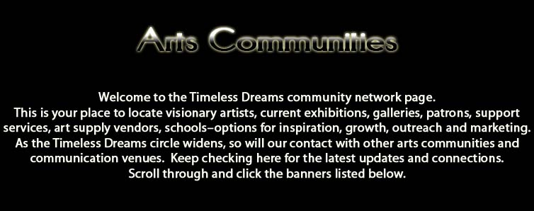 Arts Communities.  Welcome to the Timeless Dreams community network page.  This is your place to locate visionary artists, current exhibitions, galleries, patrons, support services, art supply vendors, schools–options for inspiration, growth, outreach and marketing.  As the Timeless Dreams circle widens, so will our contact with other arts communities and communication venues.  Keep checking here for the latest updates and connections.  Scroll through and click the banners listed below.