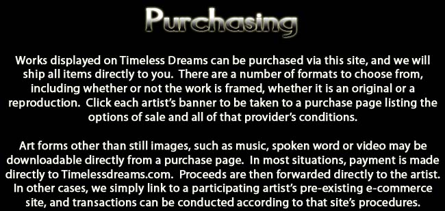 Purchasing.  Works displayed on Timeless Dreams can be purchased via this site, and we will ship all items directly to you.  There are a number of formats to choose from, including whether or not the work is framed, whether it is an original or a reproduction.  Click each artist's banner to be taken to a purchase page listing the options of sale and all of that provider's conditions.  Art forms other than still images, such as music, spoken word or video may be downloadable directly from a purchase page.  In most situations, payment is made directly to Timelessdreams.com.  Proceeds are then forwarded directly to the artist.  In other cases, we simply link to a participating artist's pre-existing e-commerce site, and transactions can be conducted according to that site's procedures.